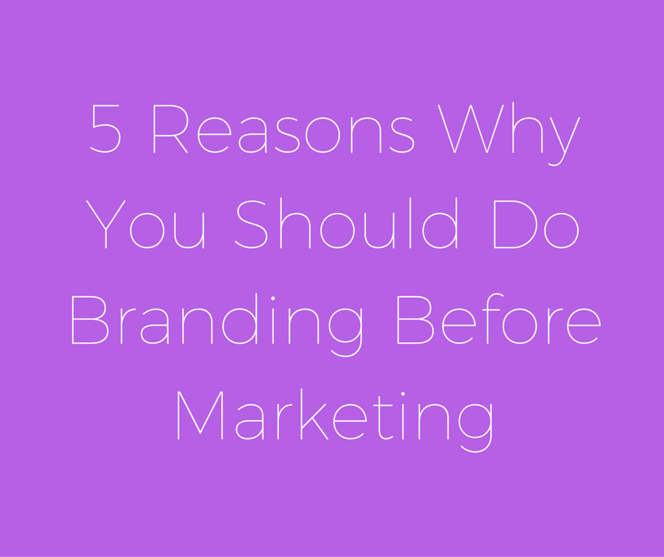 5 Reasons Why You Should Do Branding Before Marketing