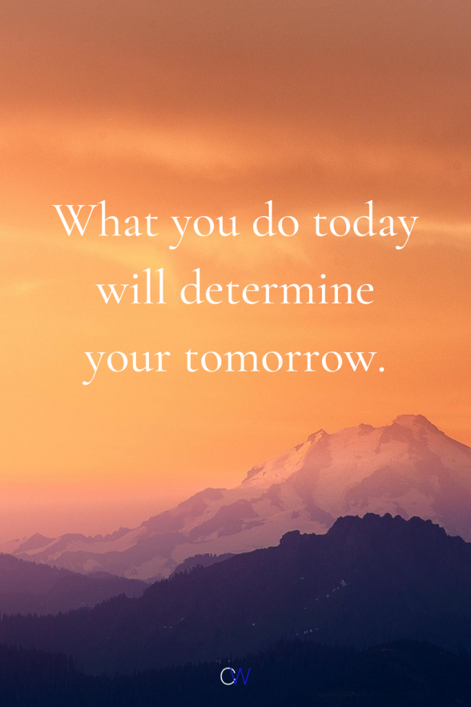 Life Goals Quotes - What you do today will determine your tomorrow.